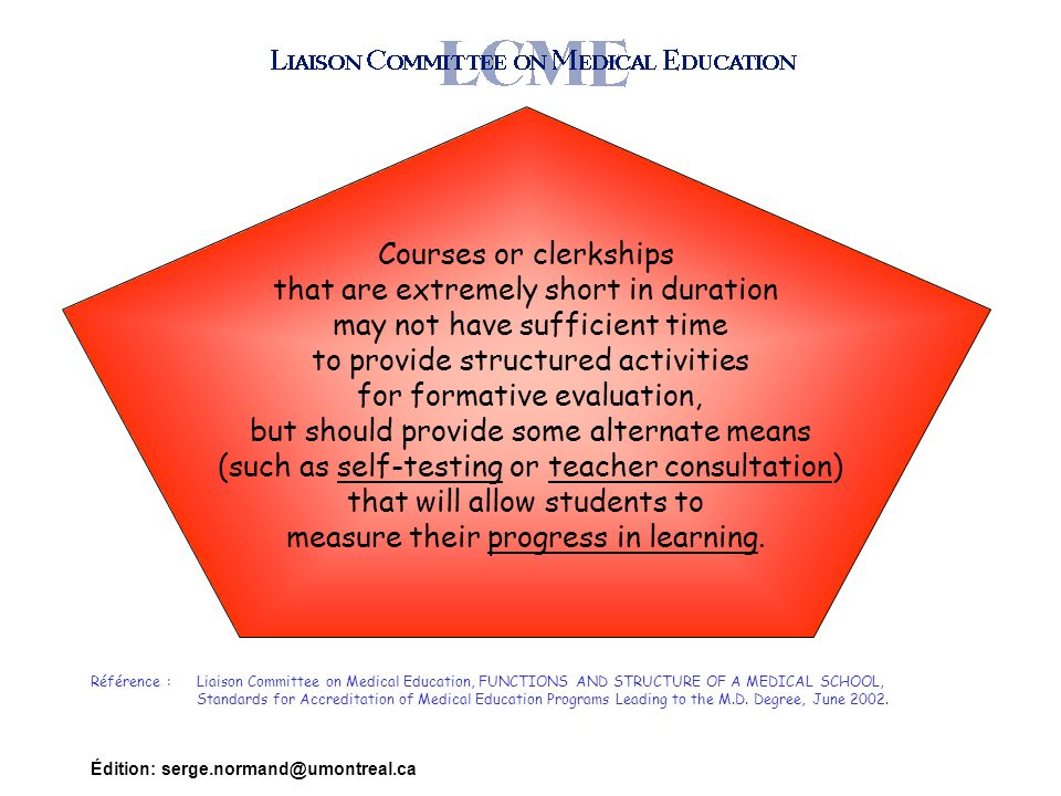 Édition: serge.normand@umontreal.ca Courses or clerkships that are extremely short in duration may not have sufficient time to provide structured activities for formative evaluation, but should provide some alternate means (such as self-testing or teacher consultation) that will allow students to measure their progress in learning.
