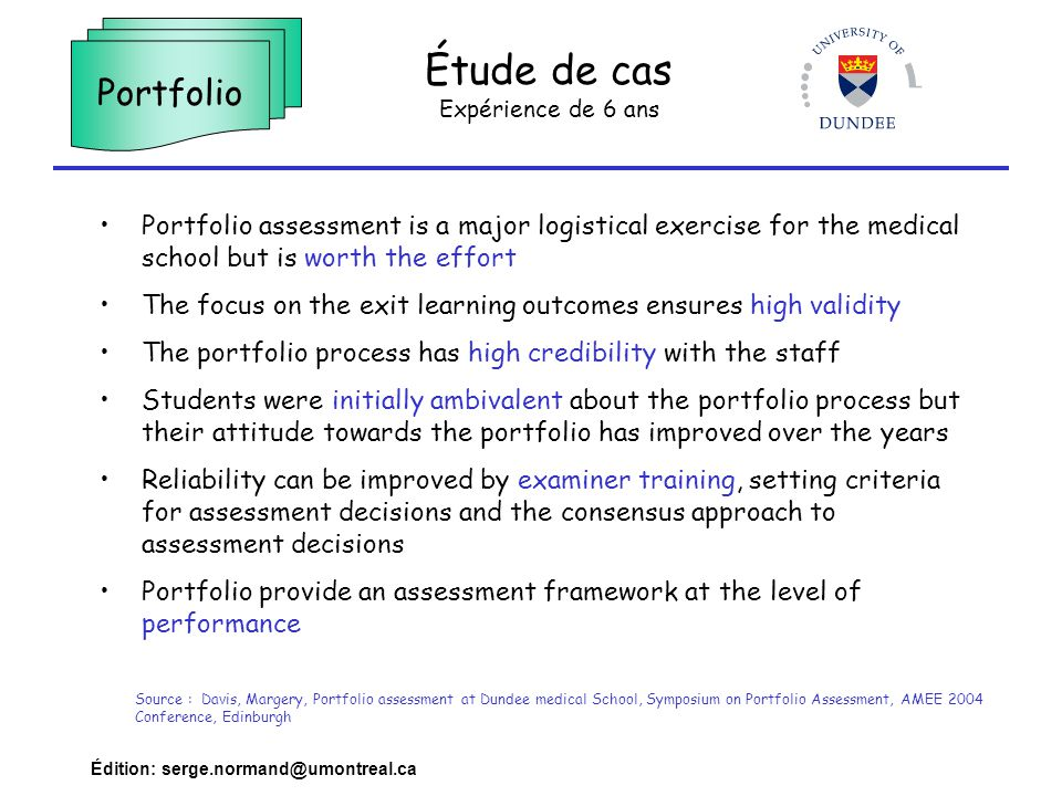 Édition: serge.normand@umontreal.ca Étude de cas Expérience de 6 ans Portfolio Portfolio assessment is a major logistical exercise for the medical school but is worth the effort The focus on the exit learning outcomes ensures high validity The portfolio process has high credibility with the staff Students were initially ambivalent about the portfolio process but their attitude towards the portfolio has improved over the years Reliability can be improved by examiner training, setting criteria for assessment decisions and the consensus approach to assessment decisions Portfolio provide an assessment framework at the level of performance Source : Davis, Margery, Portfolio assessment at Dundee medical School, Symposium on Portfolio Assessment, AMEE 2004 Conference, Edinburgh