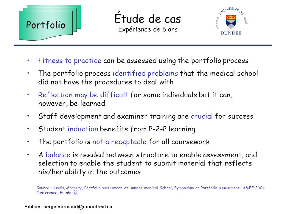 Édition: serge.normand@umontreal.ca Étude de cas Expérience de 6 ans Portfolio Fitness to practice can be assessed using the portfolio process The portfolio process identified problems that the medical school did not have the procedures to deal with Reflection may be difficult for some individuals but it can, however, be learned Staff development and examiner training are crucial for success Student induction benefits from P-2-P learning The portfolio is not a receptacle for all coursework A balance is needed between structure to enable assessment, and selection to enable the student to submit material that reflects his/her ability in the outcomes Source : Davis, Margery, Portfolio assessment at Dundee medical School, Symposium on Portfolio Assessment, AMEE 2004 Conference, Edinburgh