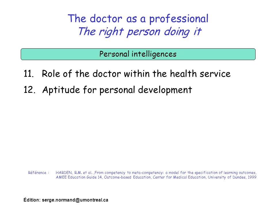Édition: serge.normand@umontreal.ca The doctor as a professional The right person doing it 11.Role of the doctor within the health service 12.Aptitude for personal development Référence :HARDEN, R.M.