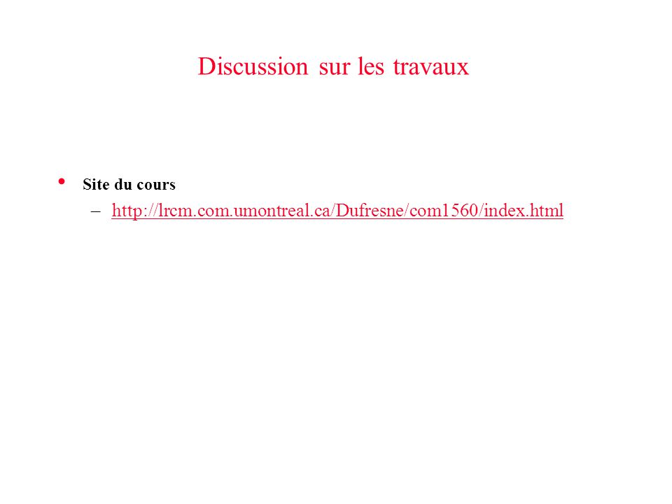 Discussion sur les travaux Site du cours –http://lrcm.com.umontreal.ca/Dufresne/com1560/index.htmlhttp://lrcm.com.umontreal.ca/Dufresne/com1560/index.