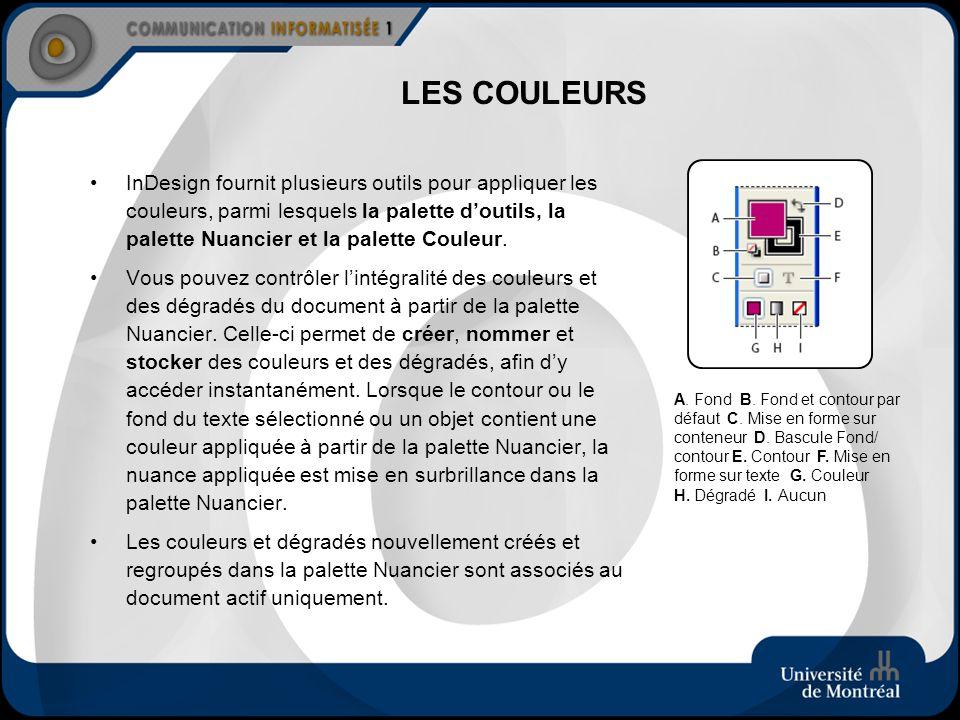 LES COULEURS InDesign fournit plusieurs outils pour appliquer les couleurs, parmi lesquels la palette doutils, la palette Nuancier et la palette Coule