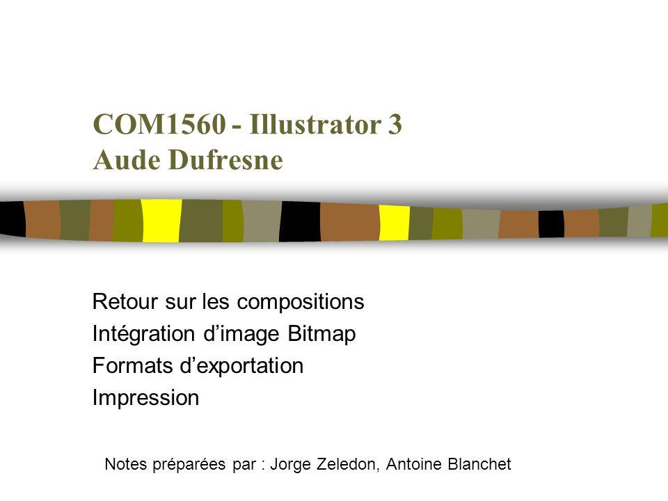 COM1560 - Illustrator 3 Aude Dufresne Retour sur les compositions Intégration dimage Bitmap Formats dexportation Impression Notes préparées par : Jorge Zeledon, Antoine Blanchet