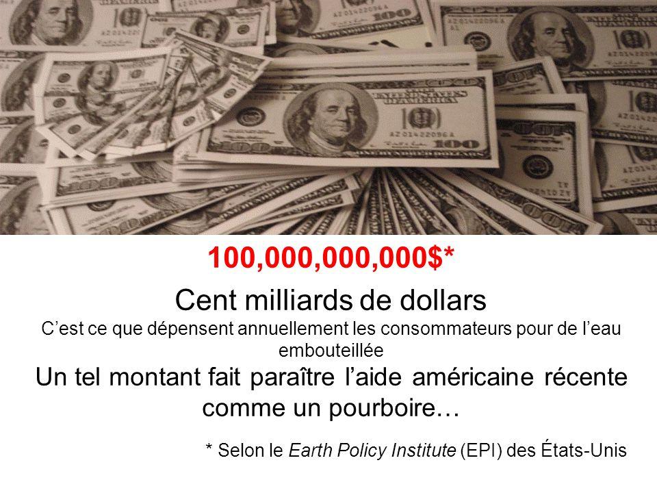 100,000,000,000$* Cent milliards de dollars Cest ce que dépensent annuellement les consommateurs pour de leau embouteillée Un tel montant fait paraître laide américaine récente comme un pourboire… * Selon le Earth Policy Institute (EPI) des États-Unis