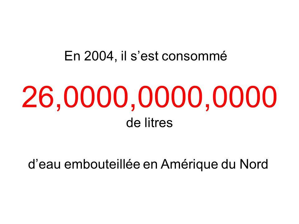 En 2004, il sest consommé deau embouteillée en Amérique du Nord 26,0000,0000,0000 de litres