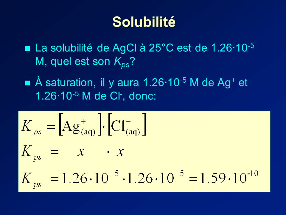 Solubilité La solubilité de AgCl à 25°C est de 1.26·10 -5 M, quel est son K ps .