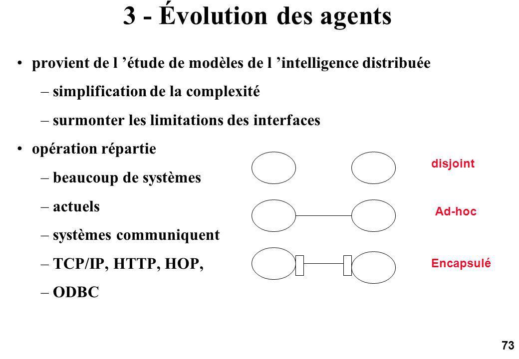 73 3 - Évolution des agents provient de l étude de modèles de l intelligence distribuée –simplification de la complexité –surmonter les limitations des interfaces opération répartie –beaucoup de systèmes –actuels –systèmes communiquent –TCP/IP, HTTP, HOP, –ODBC disjoint Ad-hoc Encapsulé