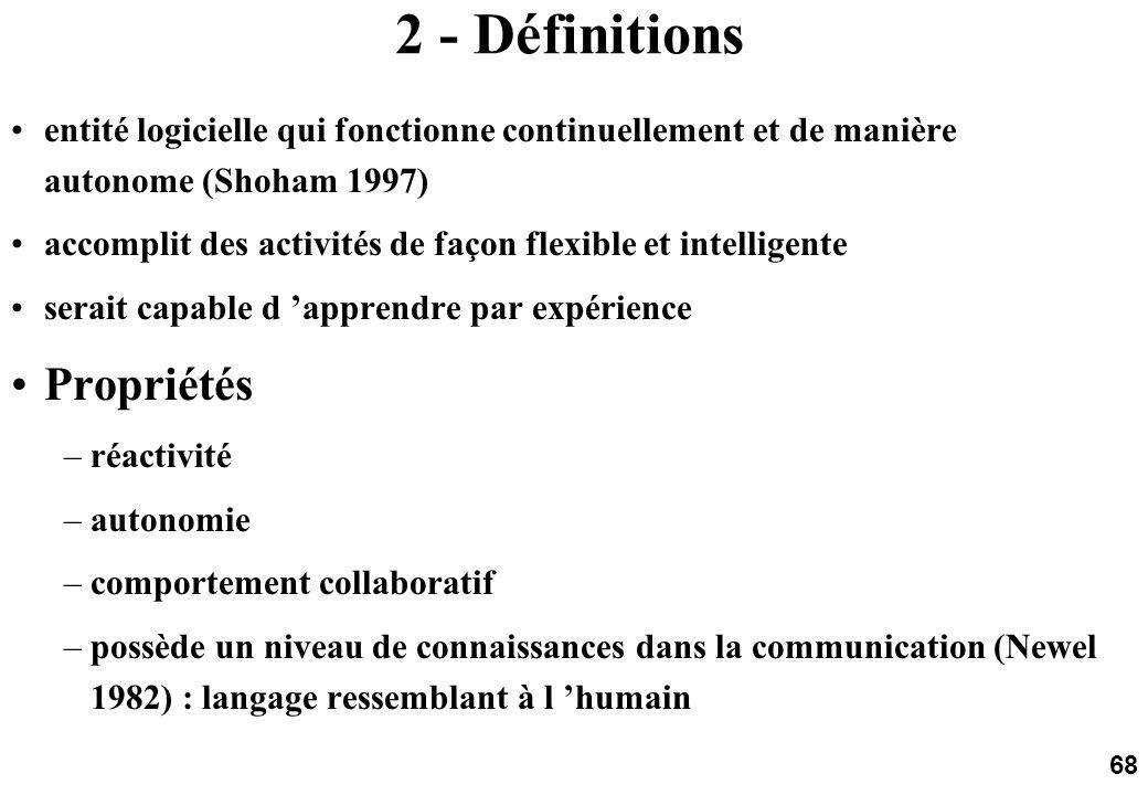 68 2 - Définitions entité logicielle qui fonctionne continuellement et de manière autonome (Shoham 1997) accomplit des activités de façon flexible et intelligente serait capable d apprendre par expérience Propriétés –réactivité –autonomie –comportement collaboratif –possède un niveau de connaissances dans la communication (Newel 1982) : langage ressemblant à l humain