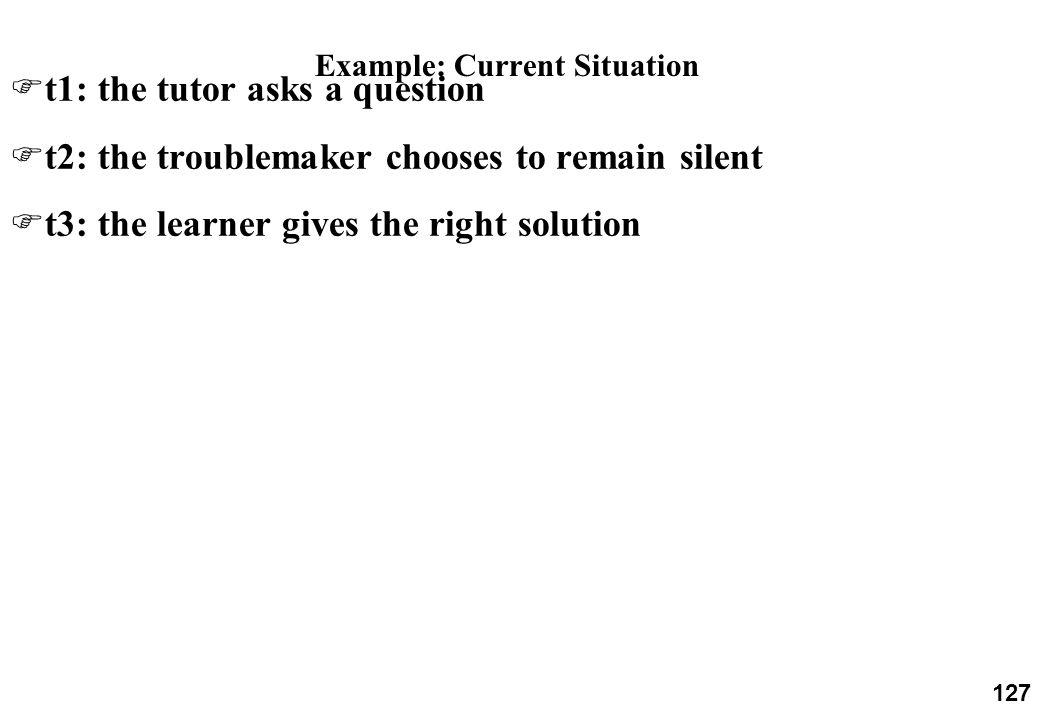 127 Example: Current Situation Ft1: the tutor asks a question Ft2: the troublemaker chooses to remain silent Ft3: the learner gives the right solution