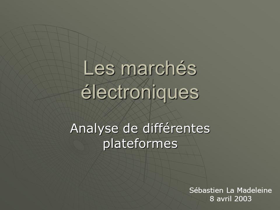 Les marchés électroniques Analyse de différentes plateformes Sébastien La Madeleine 8 avril 2003