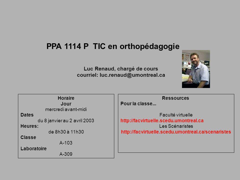 PPA 1114 P TIC en orthopédagogie Luc Renaud, chargé de cours courriel: luc.renaud@umontreal.ca Horaire Jour mercredi avant-midi Dates du 8 janvier au 2 avril 2003 Heures: de 8h30 à 11h30 Classe A-103 Laboratoire A-309 Ressources Pour la classe...