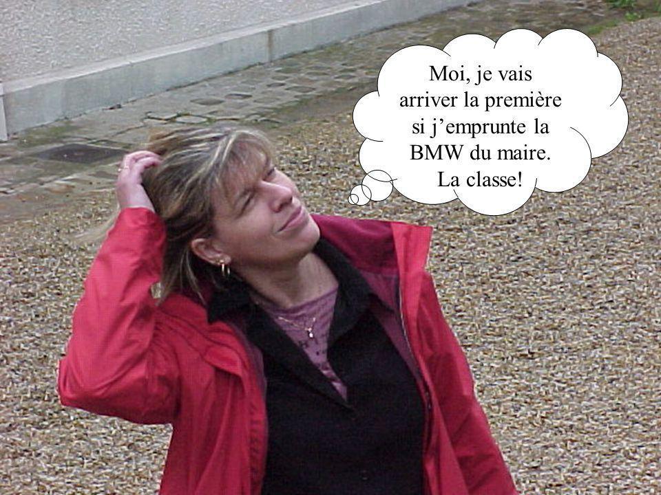 Moi, je vais arriver la première si jemprunte la BMW du maire. La classe!