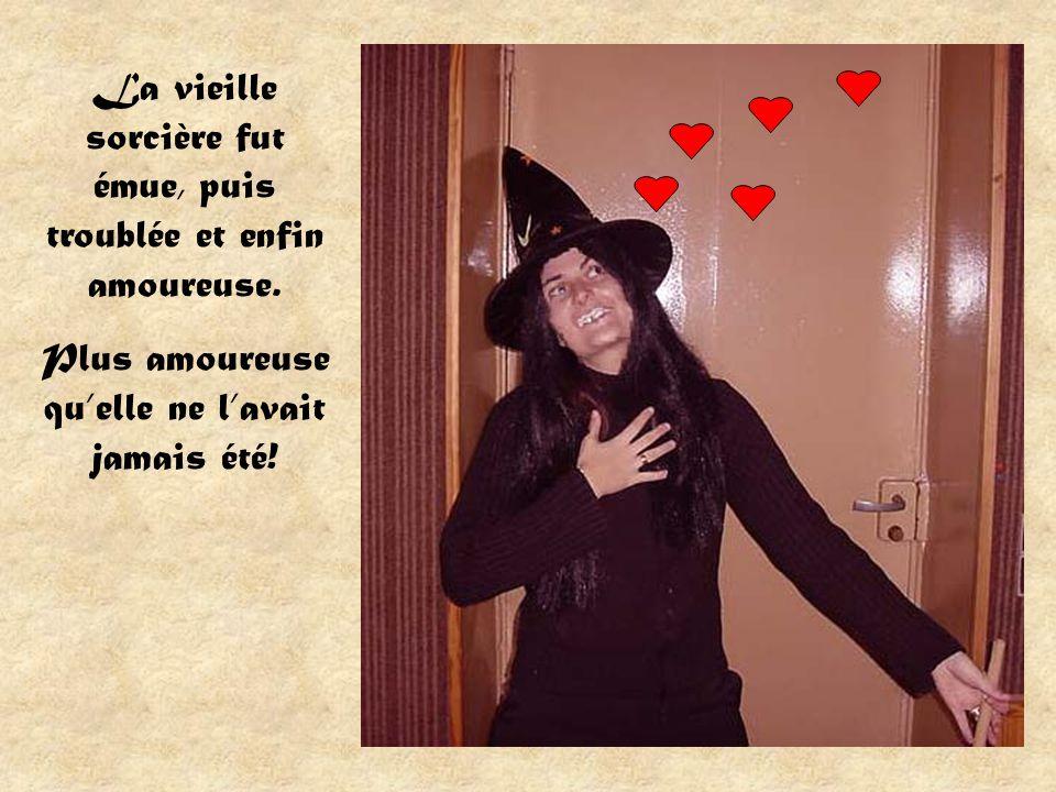 La vieille sorcière fut émue, puis troublée et enfin amoureuse. Plus amoureuse quelle ne lavait jamais été!