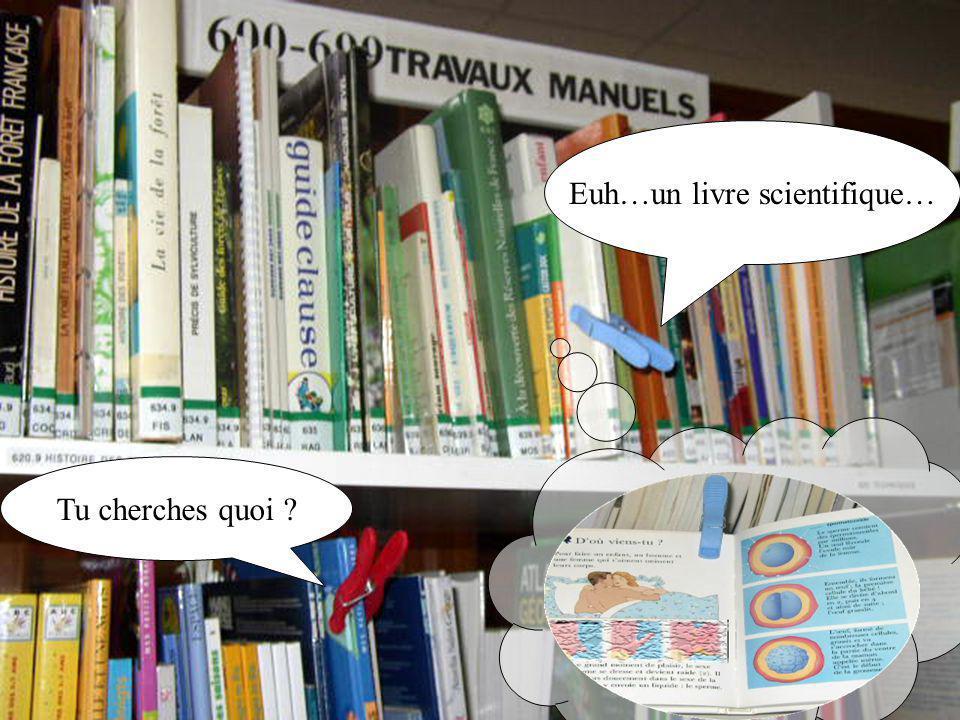Tu cherches quoi ? Euh…un livre scientifique…
