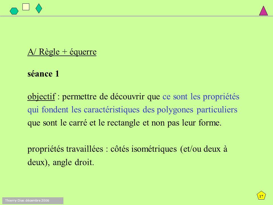 16 Thierry Dias décembre 2006 Un exemple de séquence A/ règle + équerre : 2 séances B/ règle + équerre + compas : 2 séances
