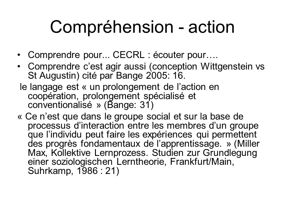 Compréhension - action Comprendre pour... CECRL : écouter pour…. Comprendre cest agir aussi (conception Wittgenstein vs St Augustin) cité par Bange 20