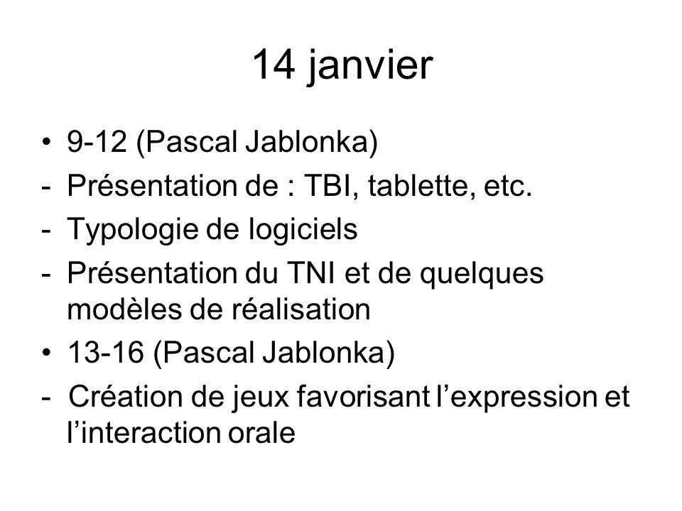 14 janvier 9-12 (Pascal Jablonka) -Présentation de : TBI, tablette, etc. -Typologie de logiciels -Présentation du TNI et de quelques modèles de réalis