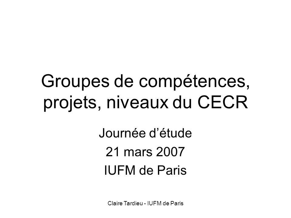 Claire Tardieu - IUFM de Paris Groupes de compétences, projets, niveaux du CECR Journée détude 21 mars 2007 IUFM de Paris