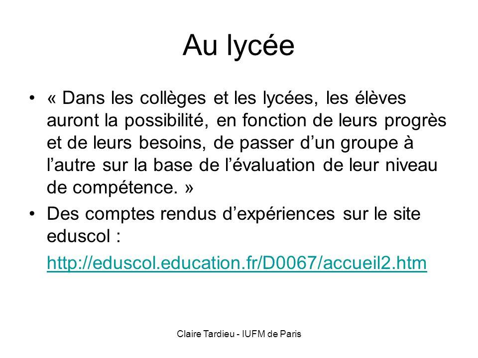 Claire Tardieu - IUFM de Paris Exemples de mises en place des groupes de compétences formule « groupes de niveaux » Ex : Lycée Aristide Briand Evreux : http://eduscol.education.fr/D0067/seminaire15-11- 04_lyceeABriand.pdf http://eduscol.education.fr/D0067/seminaire15-11- 04_lyceeABriand.pdf formule « activité langagière dominante » Ex : lycée Jeanne dArc Nancy : http://eduscol.education.fr/D0067/seminaire15-11- 04_lyceeJDarc.pdf http://eduscol.education.fr/D0067/seminaire15-11- 04_lyceeJDarc.pdf formule « activité langagière dominante » et « groupes de niveaux » Lycée Joseph Desfontaines de Melle http://eduscol.education.fr/D0067/seminaire15-11- 04_lyceeMelle.pdf