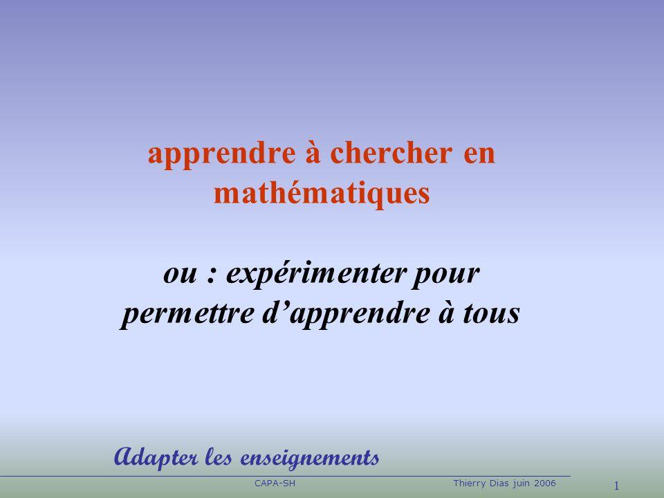 1 CAPA-SHThierry Dias juin 2006 apprendre à chercher en mathématiques ou : expérimenter pour permettre dapprendre à tous Adapter les enseignements