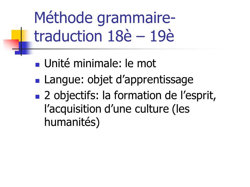 Méthode grammaire- traduction 18è – 19è Unité minimale: le mot Langue: objet dapprentissage 2 objectifs: la formation de lesprit, lacquisition dune cu