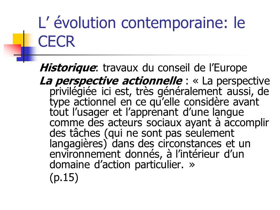 L évolution contemporaine: le CECR Historique: travaux du conseil de lEurope La perspective actionnelle : « La perspective privilégiée ici est, très g