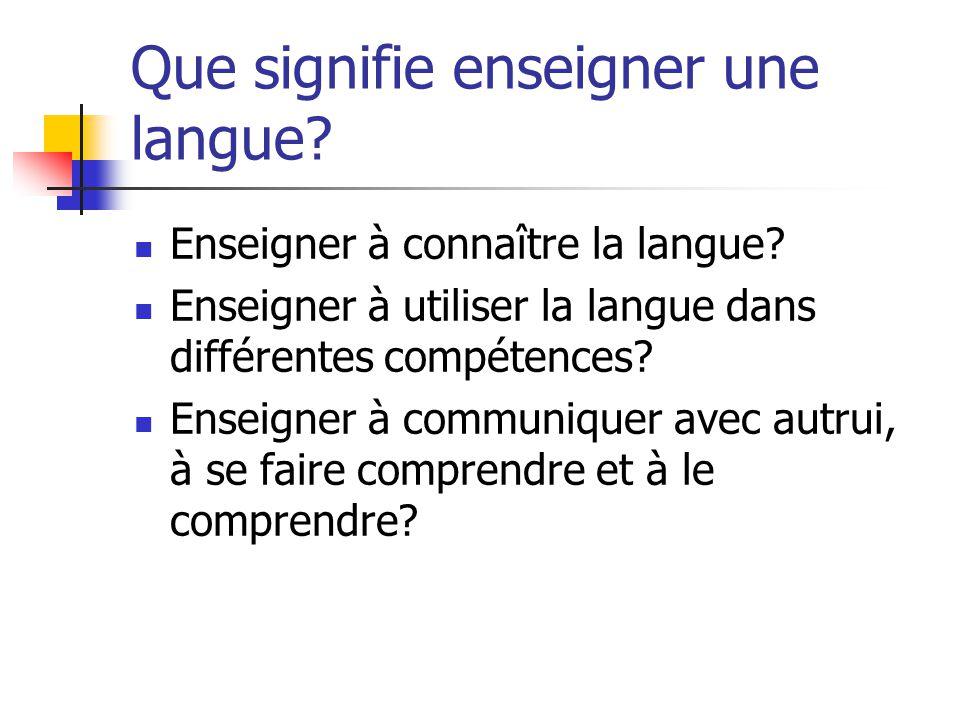 Que signifie enseigner une langue? Enseigner à connaître la langue? Enseigner à utiliser la langue dans différentes compétences? Enseigner à communiqu