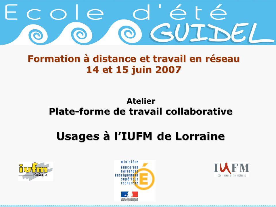 Formation à distance et travail en réseau 14 et 15 juin 2007 Atelier Plate-forme de travail collaborative Usages à lIUFM de Lorraine