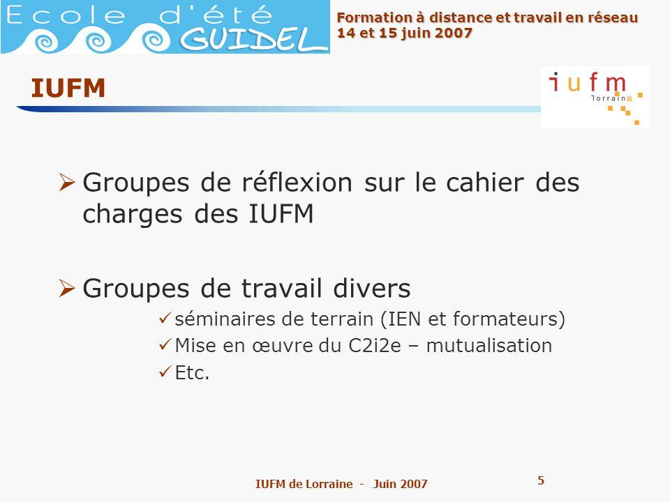 5 5 Formation à distance et travail en réseau 14 et 15 juin 2007 IUFM de Lorraine - Juin 2007 IUFM Groupes de réflexion sur le cahier des charges des