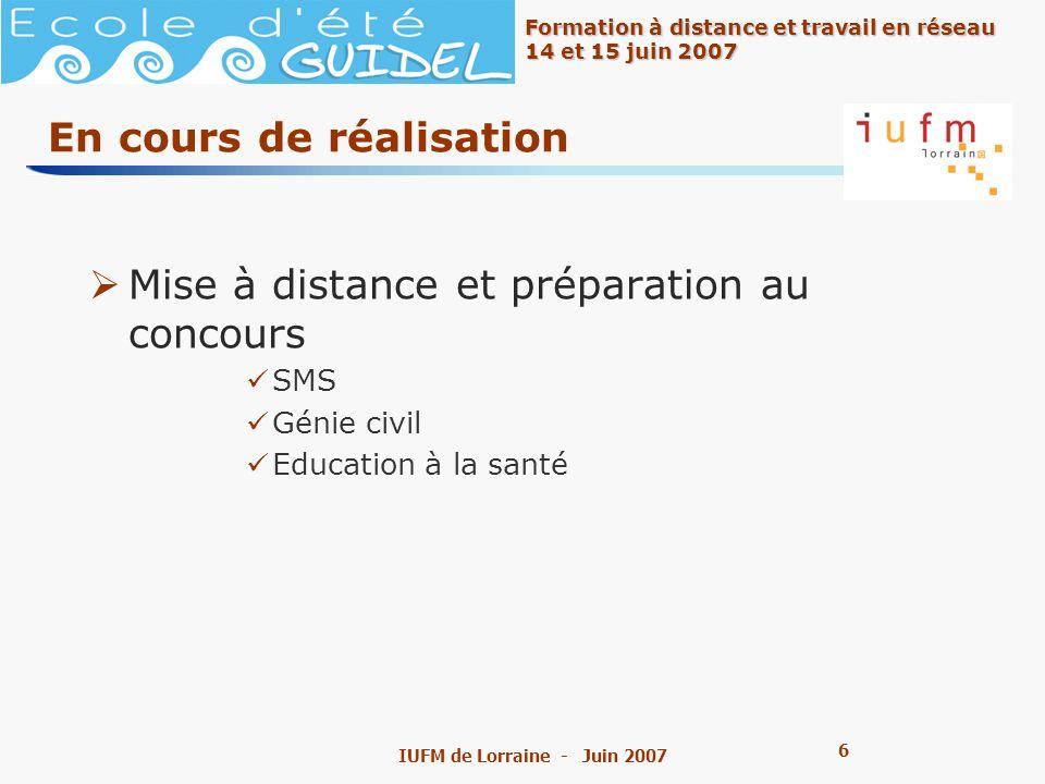 6 6 Formation à distance et travail en réseau 14 et 15 juin 2007 IUFM de Lorraine - Juin 2007 En cours de réalisation Mise à distance et préparation au concours SMS Génie civil Education à la santé