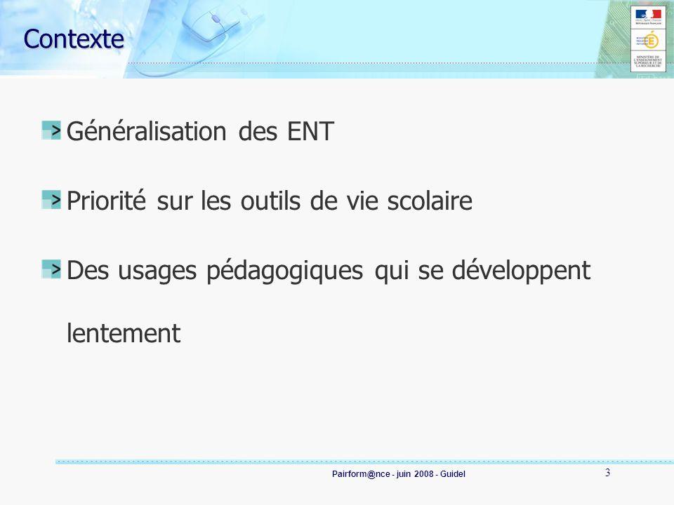 Pairform@nce - juin 2008 - Guidel 3 Contexte Généralisation des ENT Priorité sur les outils de vie scolaire Des usages pédagogiques qui se développent lentement