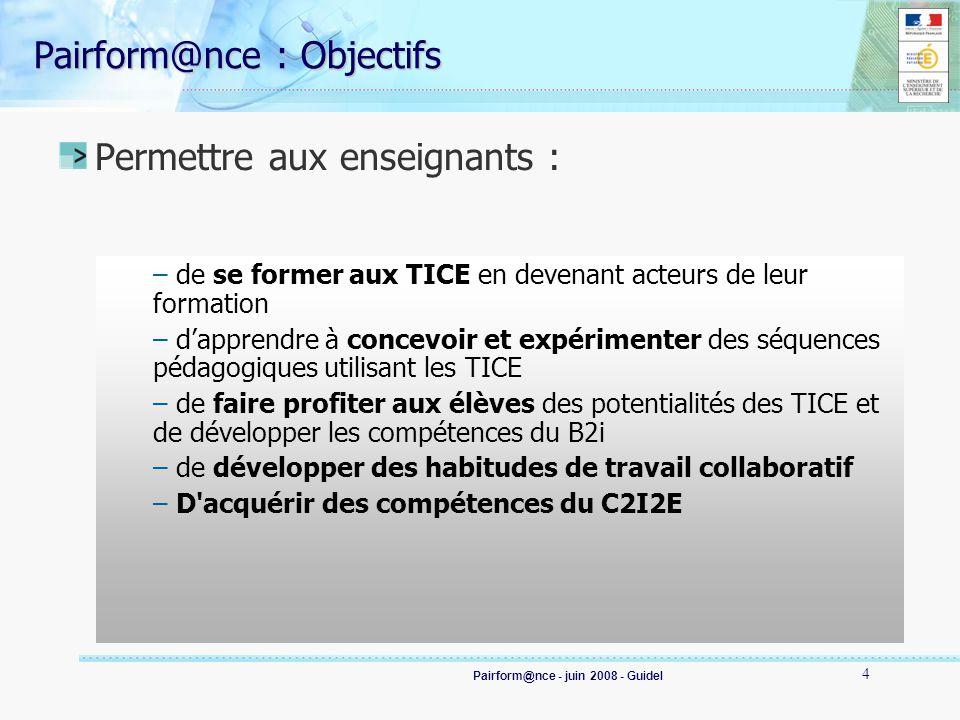 Pairform@nce - juin 2008 - Guidel 4 Pairform@nce : Objectifs Permettre aux enseignants : – de se former aux TICE en devenant acteurs de leur formation – dapprendre à concevoir et expérimenter des séquences pédagogiques utilisant les TICE – de faire profiter aux élèves des potentialités des TICE et de développer les compétences du B2i – de développer des habitudes de travail collaboratif – D acquérir des compétences du C2I2E