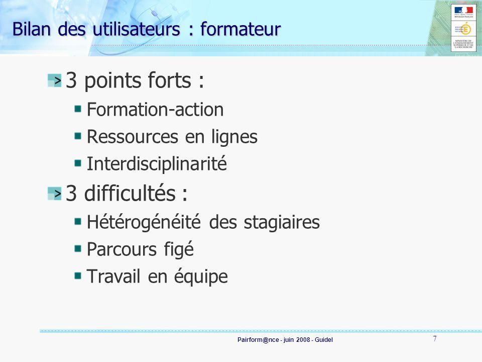 Pairform@nce - juin 2008 - Guidel 7 Bilan des utilisateurs : formateur 3 points forts : Formation-action Ressources en lignes Interdisciplinarité 3 difficultés : Hétérogénéité des stagiaires Parcours figé Travail en équipe