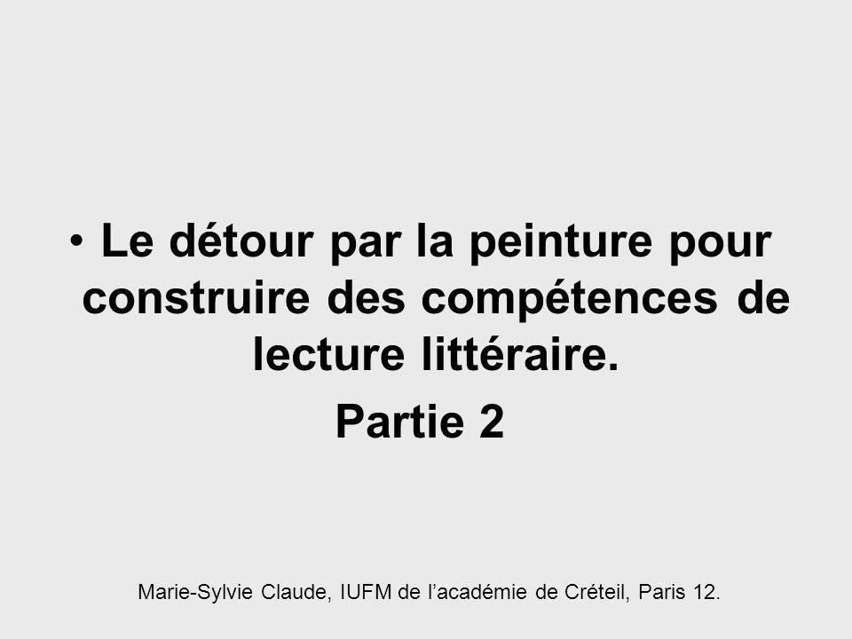 Le détour par la peinture pour construire des compétences de lecture littéraire. Partie 2 Marie-Sylvie Claude, IUFM de lacadémie de Créteil, Paris 12.