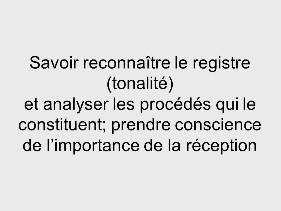 Savoir reconnaître le registre (tonalité) et analyser les procédés qui le constituent; prendre conscience de limportance de la réception