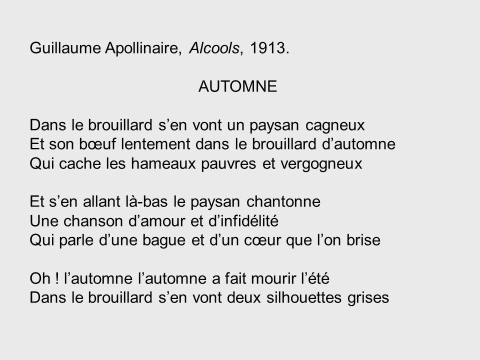 Guillaume Apollinaire, Alcools, 1913. AUTOMNE Dans le brouillard sen vont un paysan cagneux Et son bœuf lentement dans le brouillard dautomne Qui cach