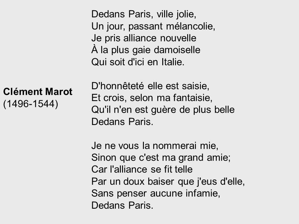 Dedans Paris, ville jolie, Un jour, passant mélancolie, Je pris alliance nouvelle À la plus gaie damoiselle Qui soit d'ici en Italie. D'honnêteté elle
