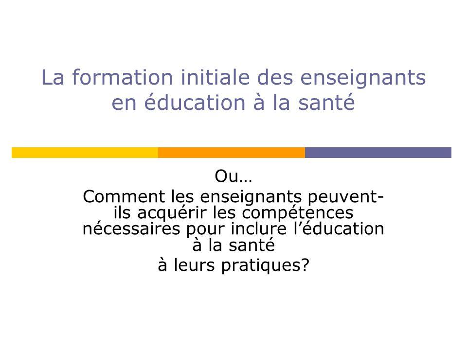 La formation initiale des enseignants en éducation à la santé Ou… Comment les enseignants peuvent- ils acquérir les compétences nécessaires pour inclure léducation à la santé à leurs pratiques?