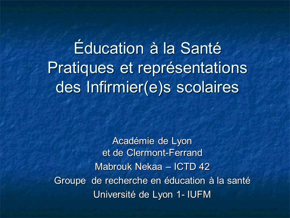 Éducation à la Santé Pratiques et représentations des Infirmier(e)s scolaires Académie de Lyon et de Clermont-Ferrand Mabrouk Nekaa – ICTD 42 Groupe d