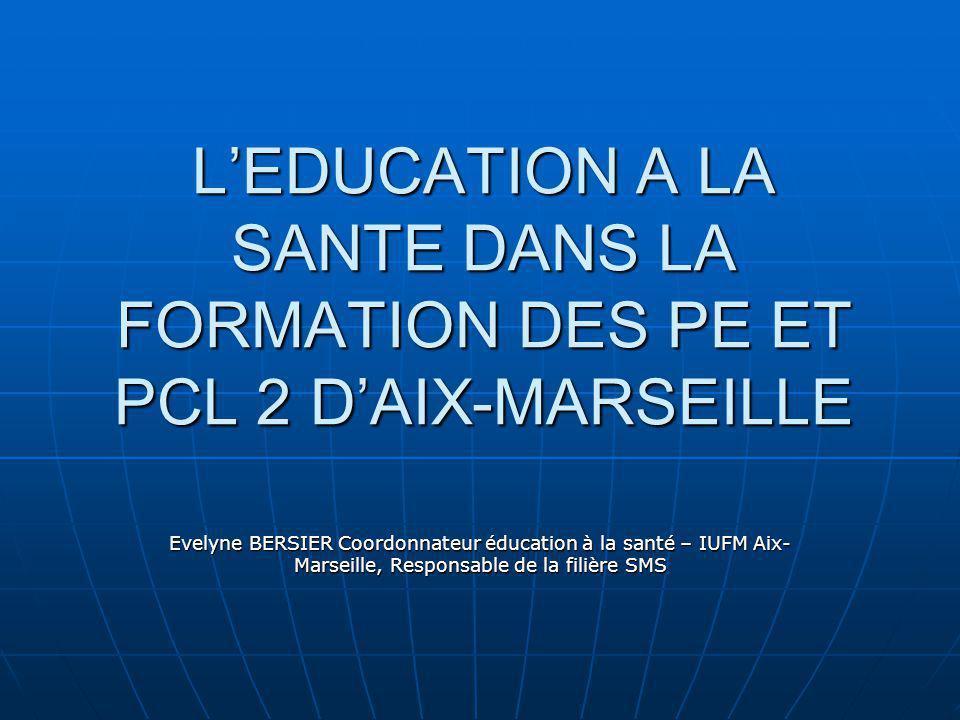 LEDUCATION A LA SANTE DANS LA FORMATION DES PE ET PCL 2 DAIX-MARSEILLE Evelyne BERSIER Coordonnateur éducation à la santé – IUFM Aix- Marseille, Responsable de la filière SMS