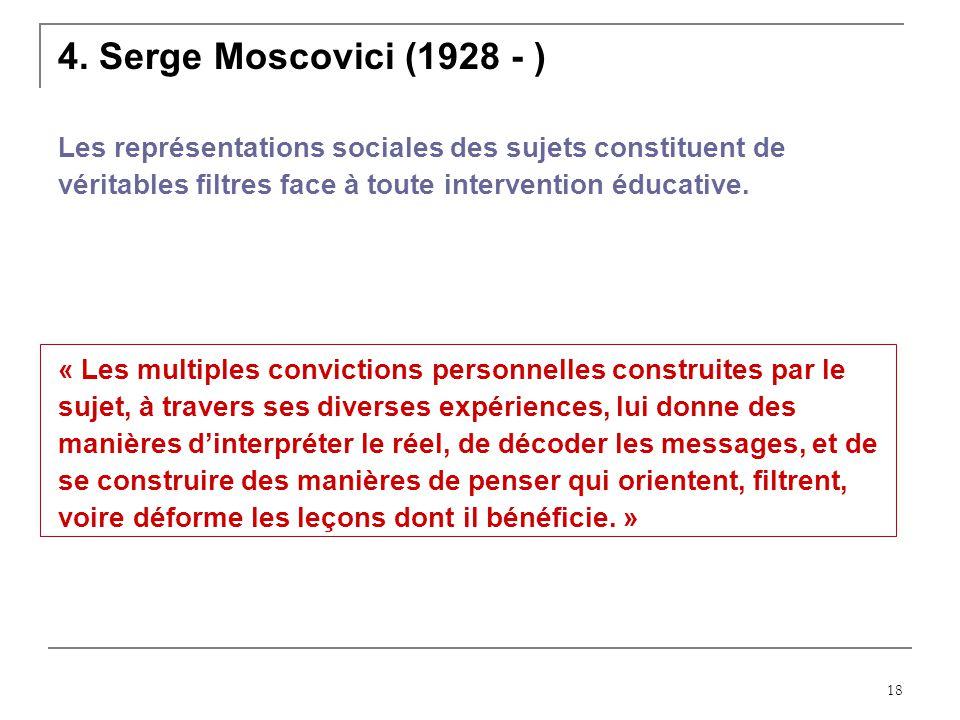 18 4. Serge Moscovici (1928 - ) Les représentations sociales des sujets constituent de véritables filtres face à toute intervention éducative. « Les m
