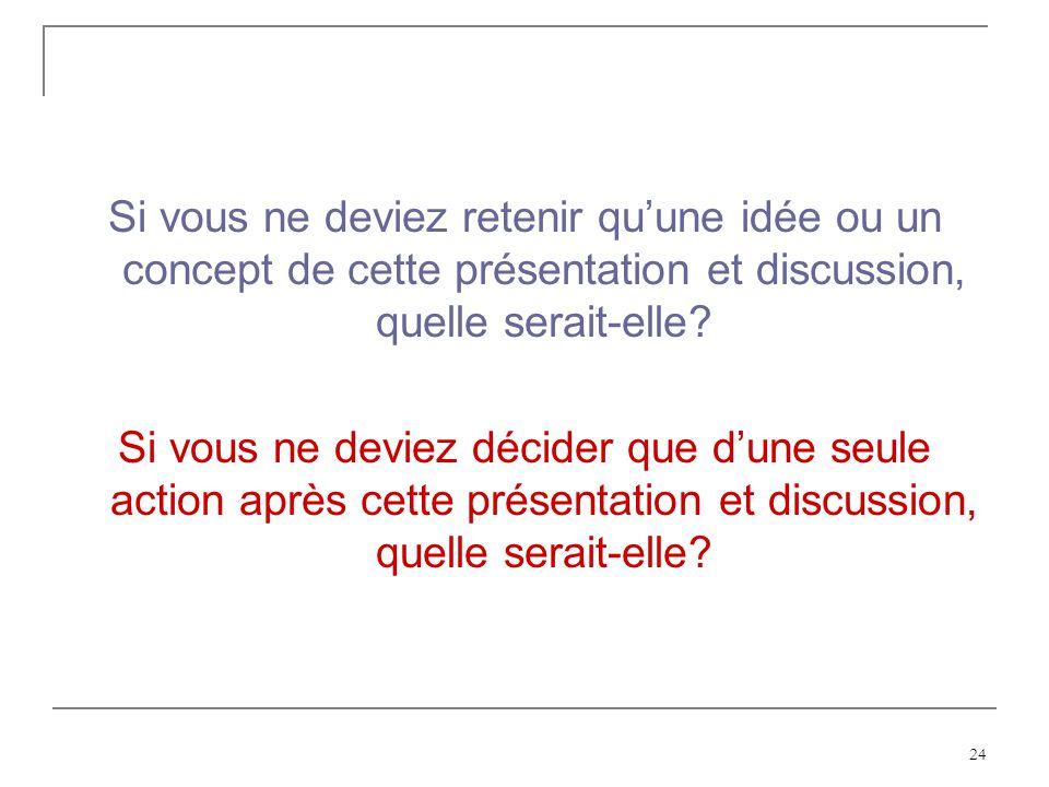 24 Si vous ne deviez retenir quune idée ou un concept de cette présentation et discussion, quelle serait-elle? Si vous ne deviez décider que dune seul