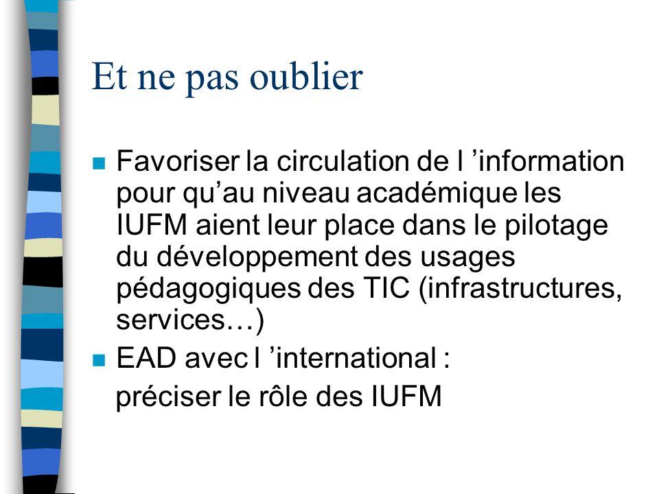 Et ne pas oublier n Favoriser la circulation de l information pour quau niveau académique les IUFM aient leur place dans le pilotage du développement des usages pédagogiques des TIC (infrastructures, services…) n EAD avec l international : préciser le rôle des IUFM