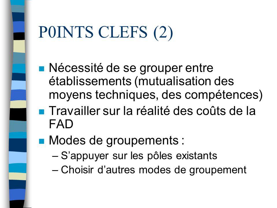P0INTS CLEFS (2) n Nécessité de se grouper entre établissements (mutualisation des moyens techniques, des compétences) n Travailler sur la réalité des coûts de la FAD n Modes de groupements : –Sappuyer sur les pôles existants –Choisir dautres modes de groupement
