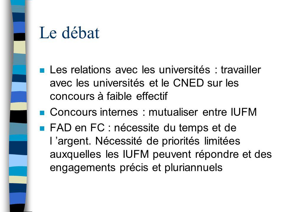 Le débat n Les relations avec les universités : travailler avec les universités et le CNED sur les concours à faible effectif n Concours internes : mutualiser entre IUFM n FAD en FC : nécessite du temps et de l argent.
