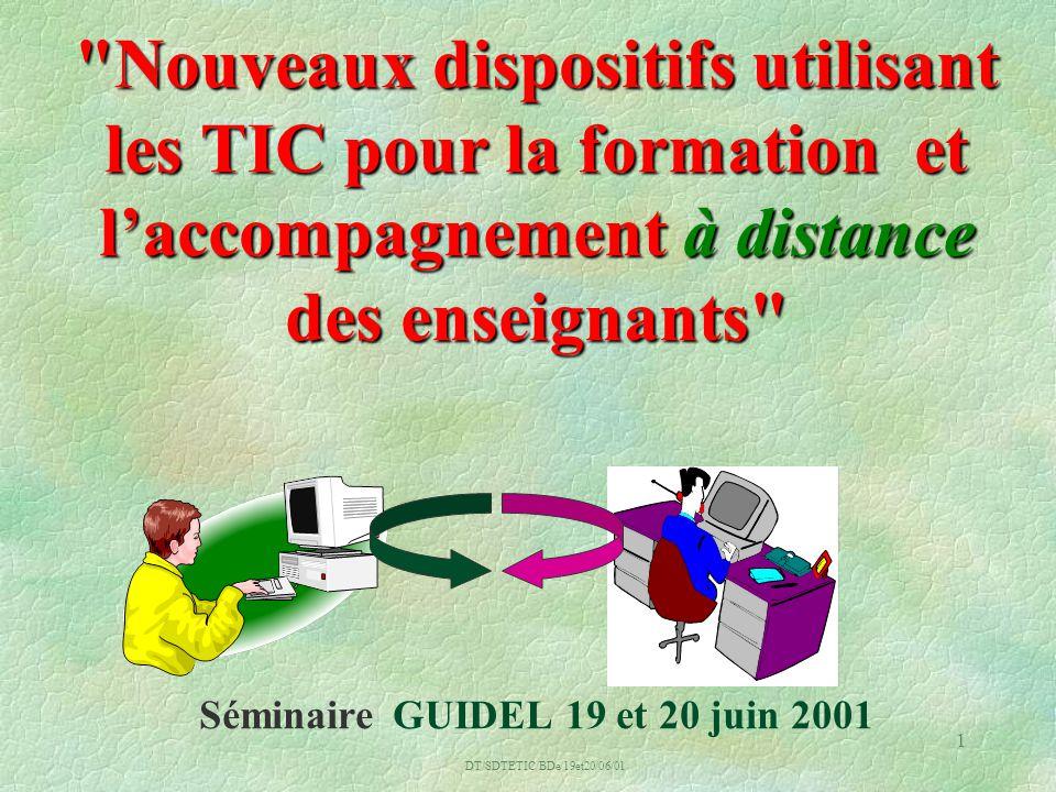 DT/SDTETIC/BDe/19et20/06/01 1 Nouveaux dispositifs utilisant les TIC pour la formation et laccompagnement à distance des enseignants Nouveaux dispositifs utilisant les TIC pour la formation et laccompagnement à distance des enseignants Séminaire GUIDEL 19 et 20 juin 2001