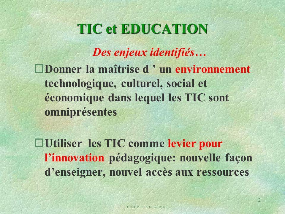 DT/SDTETIC/BDe/19et20/06/01 2 TIC et EDUCATION Des enjeux identifiés… oDonner la maîtrise d un environnement technologique, culturel, social et économique dans lequel les TIC sont omniprésentes oUtiliser les TIC comme levier pour linnovation pédagogique: nouvelle façon denseigner, nouvel accès aux ressources