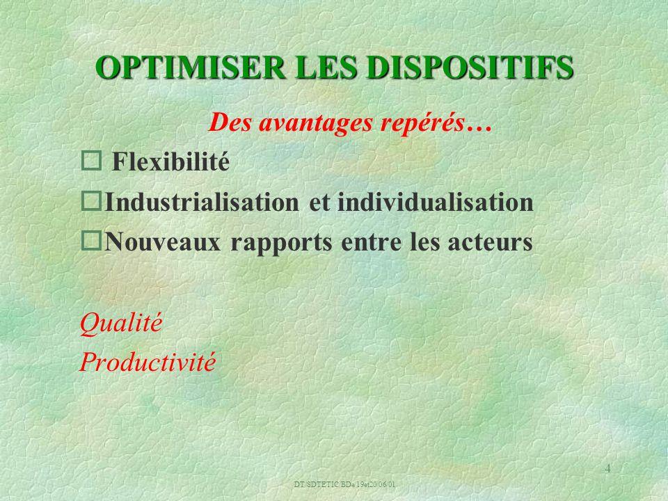 DT/SDTETIC/BDe/19et20/06/01 4 OPTIMISER LES DISPOSITIFS Des avantages repérés… o Flexibilité oIndustrialisation et individualisation oNouveaux rapports entre les acteurs Qualité Productivité
