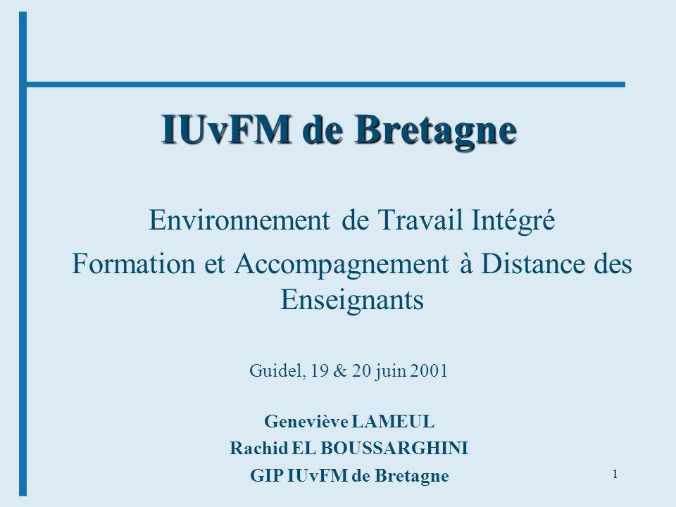 1 IUvFM de Bretagne Environnement de Travail Intégré Formation et Accompagnement à Distance des Enseignants Geneviève LAMEUL Rachid EL BOUSSARGHINI GIP IUvFM de Bretagne Guidel, 19 & 20 juin 2001