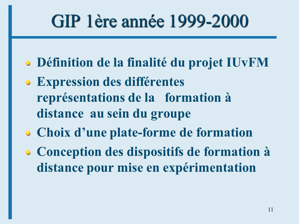 11 GIP 1ère année 1999-2000 Définition de la finalité du projet IUvFM Expression des différentes représentations de la formation à distance au sein du groupe Choix dune plate-forme de formation Conception des dispositifs de formation à distance pour mise en expérimentation